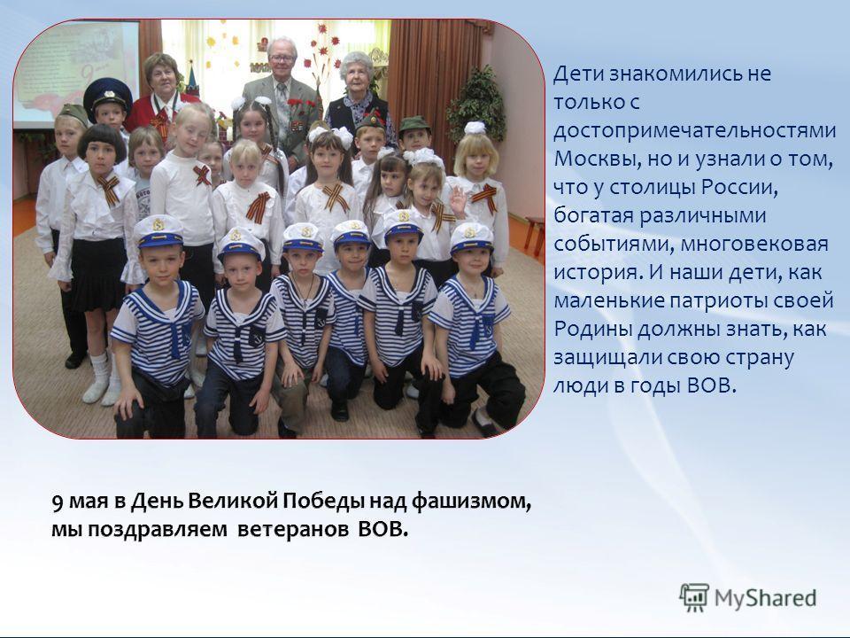 Дети знакомились не только с достопримечательностями Москвы, но и узнали о том, что у столицы России, богатая различными событиями, многовековая история. И наши дети, как маленькие патриоты своей Родины должны знать, как защищали свою страну люди в г