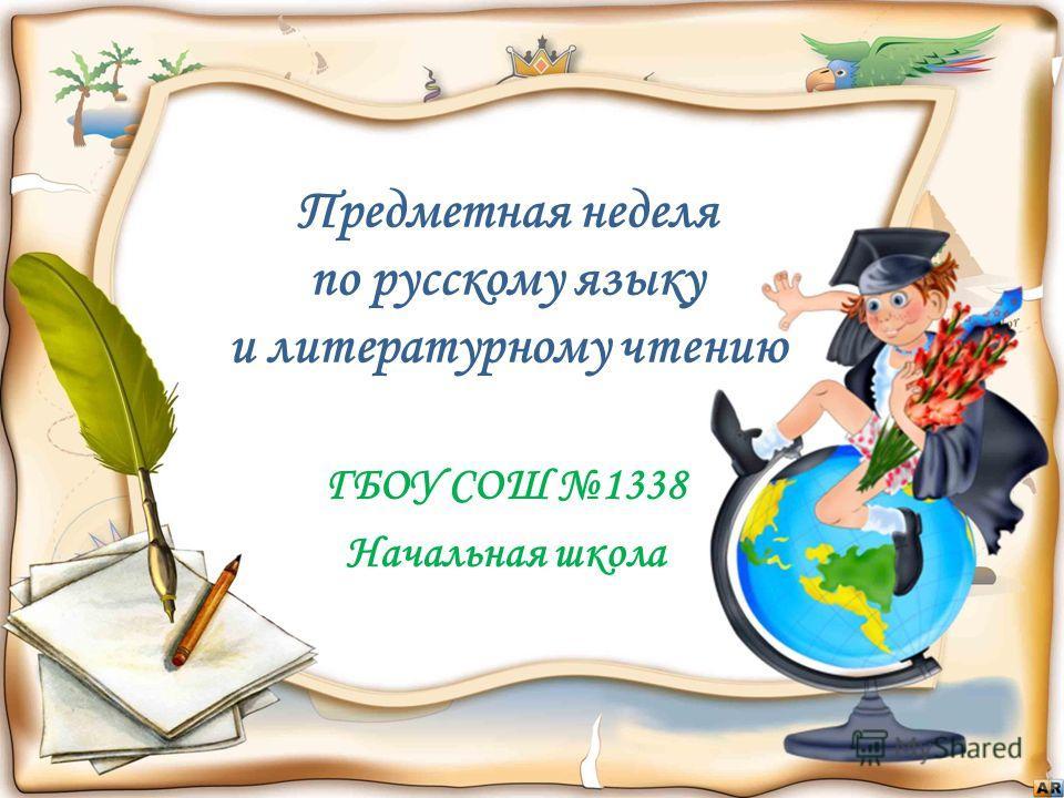 Предметная неделя по русскому языку и литературному чтению ГБОУ СОШ 1338 Начальная школа