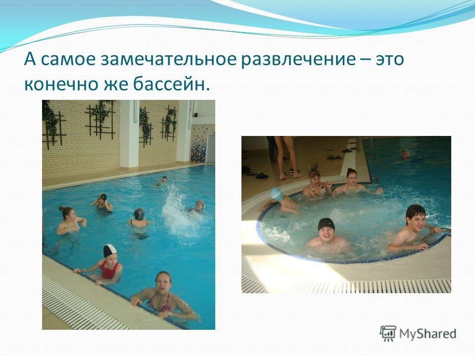 А самое замечательное развлечение – это конечно же бассейн.