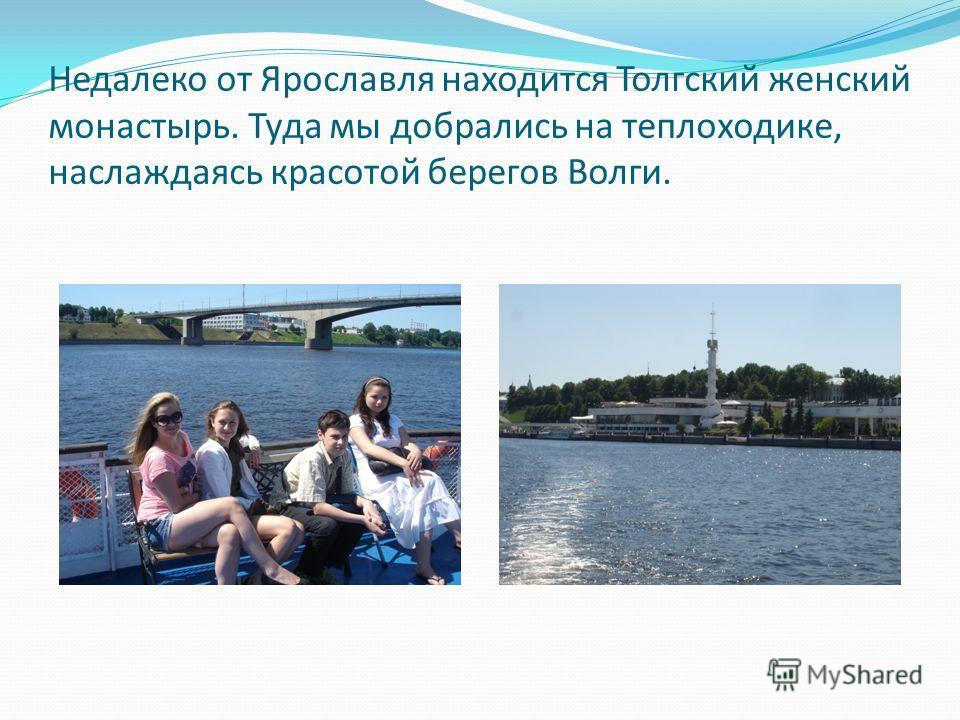 Недалеко от Ярославля находится Толгский женский монастырь. Туда мы добрались на теплоходике, наслаждаясь красотой берегов Волги.