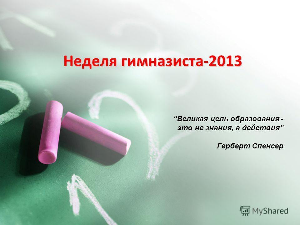 Неделя гимназиста-2013 Великая цель образования - это не знания, а действия Герберт Спенсер