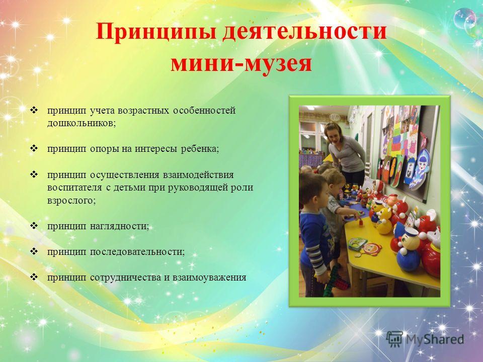 Принципы деятельности мини-музея принцип учета возрастных особенностей дошкольников; принцип опоры на интересы ребенка; принцип осуществления взаимодействия воспитателя с детьми при руководящей роли взрослого; принцип наглядности; принцип последовате