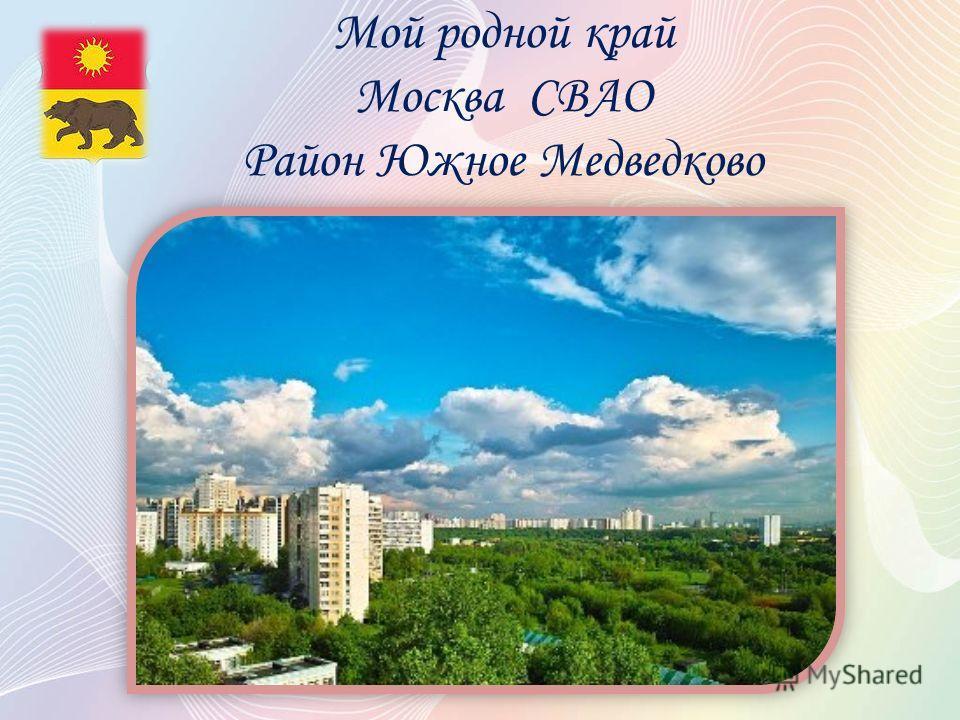 Мой родной край Москва СВАО Район Южное Медведково
