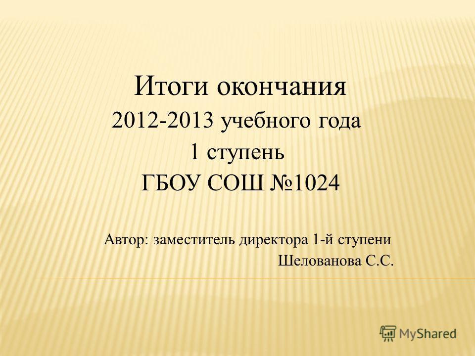 Итоги окончания 2012-2013 учебного года 1 ступень ГБОУ СОШ 1024 Автор: заместитель директора 1-й ступени Шелованова С.С.