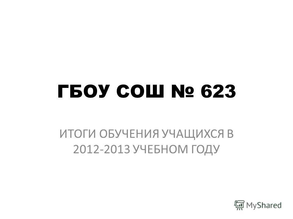 ГБОУ СОШ 623 ИТОГИ ОБУЧЕНИЯ УЧАЩИХСЯ В 2012-2013 УЧЕБНОМ ГОДУ