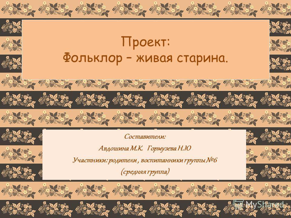 Проект: Фольклор – живая старина. Составители: Авдошина М.К. Гормузева Н.Ю Участники: родители, воспитанники группы 6 (средняя группа)