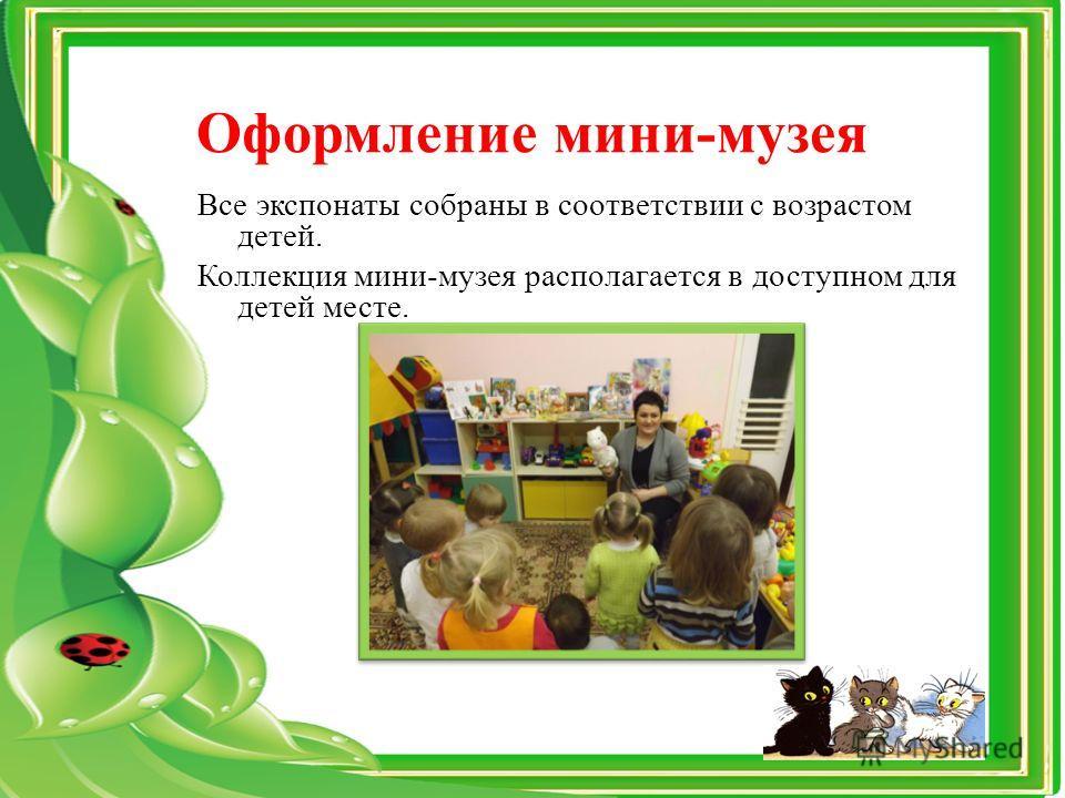 Оформление мини-музея Все экспонаты собраны в соответствии с возрастом детей. Коллекция мини-музея располагается в доступном для детей месте.