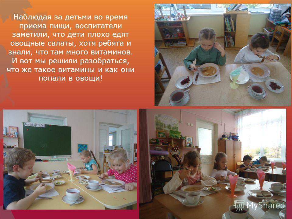 Наблюдая за детьми во время приема пищи, воспитатели заметили, что дети плохо едят овощные салаты, хотя ребята и знали, что там много витаминов. И вот мы решили разобраться, что же такое витамины и как они попали в овощи!