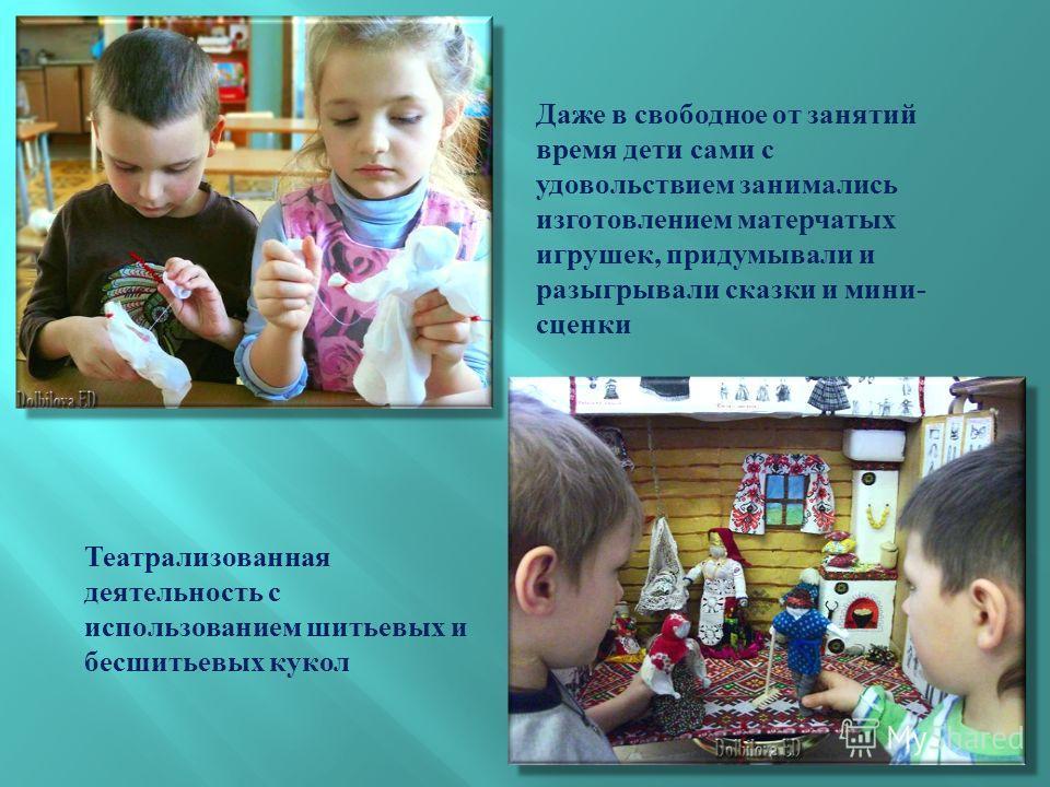 Театрализованная деятельность с использованием шитьевых и бесшитьевых кукол Даже в свободное от занятий время дети сами с удовольствием занимались изготовлением матерчатых игрушек, придумывали и разыгрывали сказки и мини - сценки
