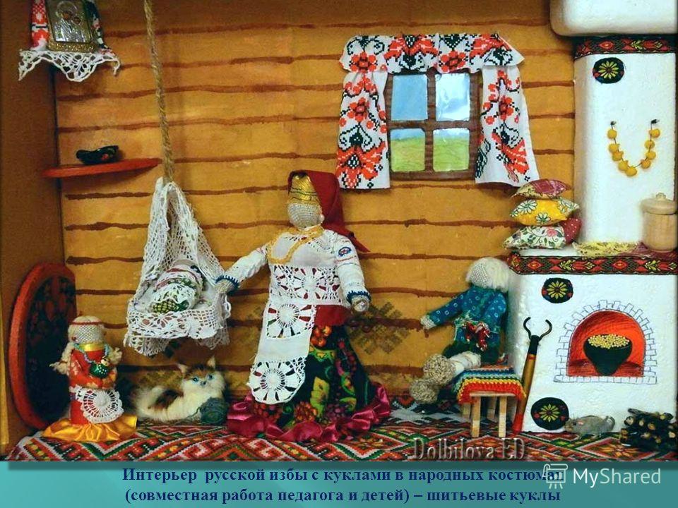 Интерьер русской избы с куклами в народных костюмах ( совместная работа педагога и детей ) – шитьевые куклы