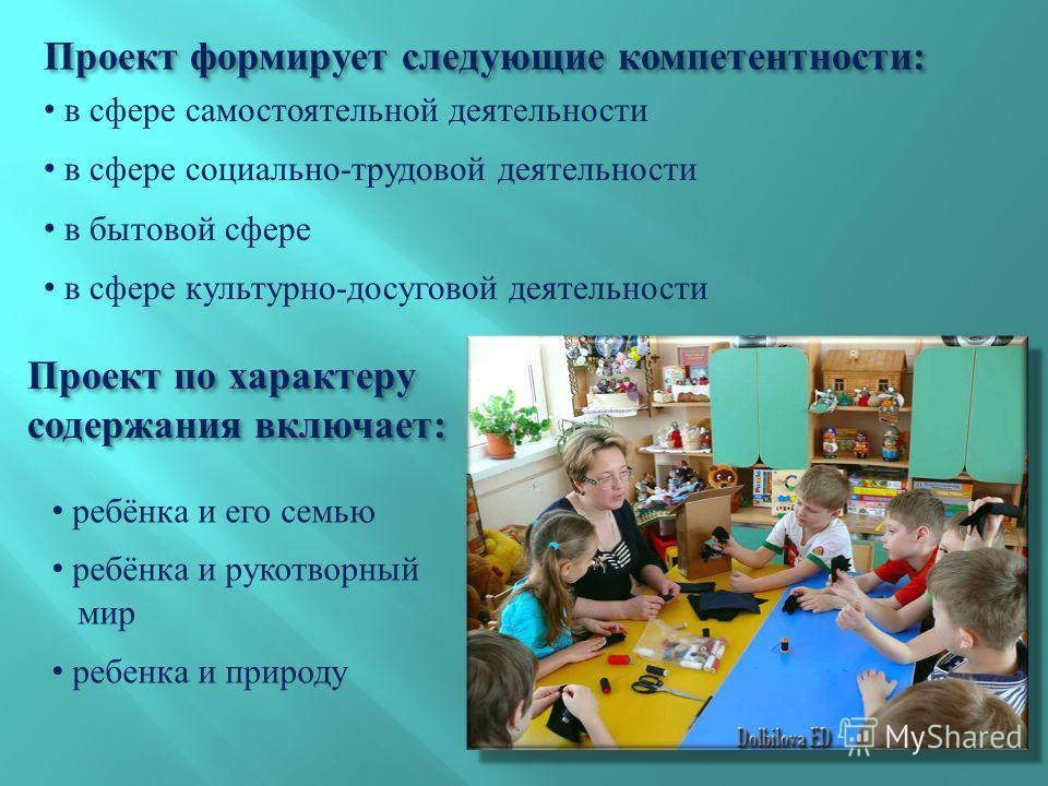Проект формирует следующие компетентности : в сфере самостоятельной деятельности в сфере социально - трудовой деятельности в бытовой сфере в сфере культурно - досуговой деятельности Проект по характеру содержания включает : ребёнка и его семью ребёнк