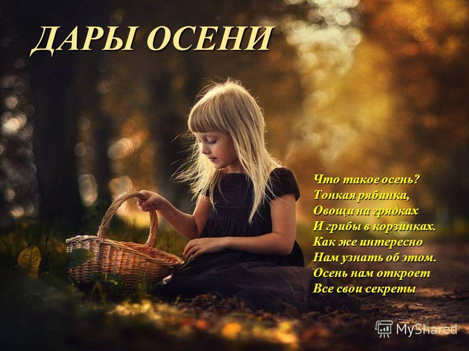 ДАРЫ ОСЕНИ Что такое осень? Тонкая рябинка, Овощи на грядках И грибы в корзинках. Как же интересно Нам узнать об этом. Осень нам откроет Все свои секреты