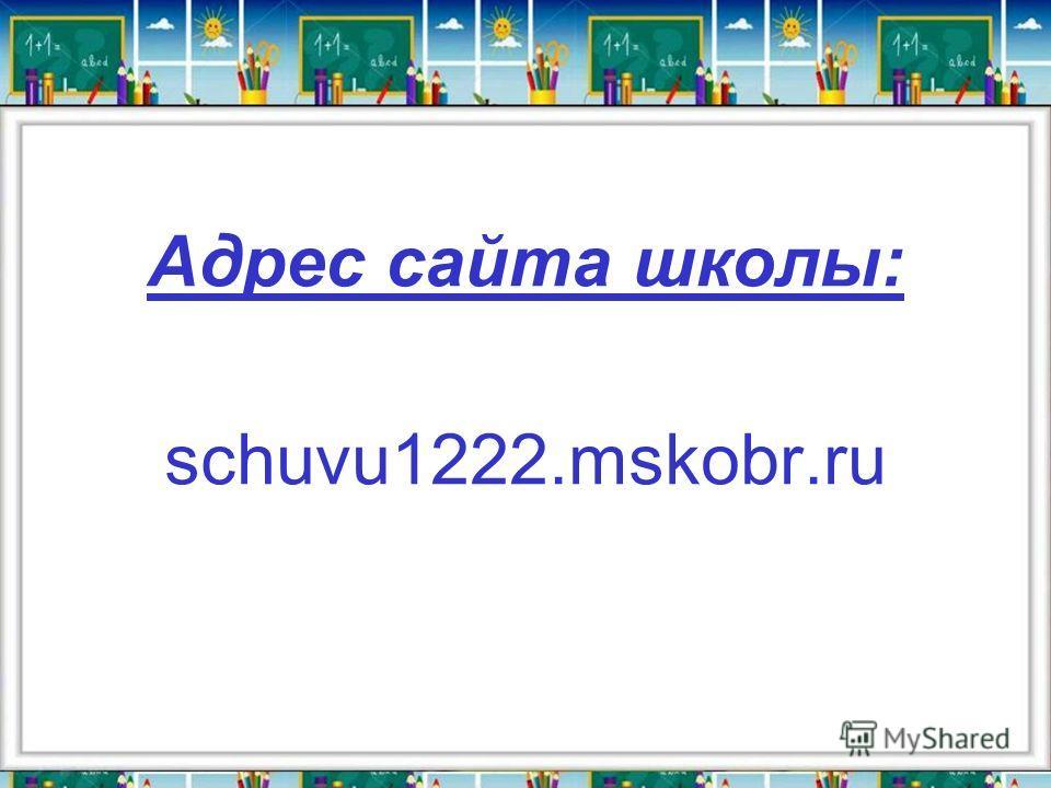 Адрес сайта школы: schuvu1222.mskobr.ru