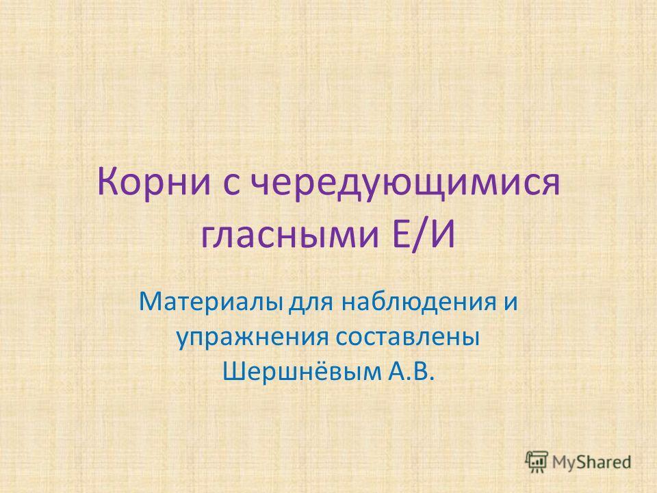 Корни с чередующимися гласными Е/И Материалы для наблюдения и упражнения составлены Шершнёвым А.В.