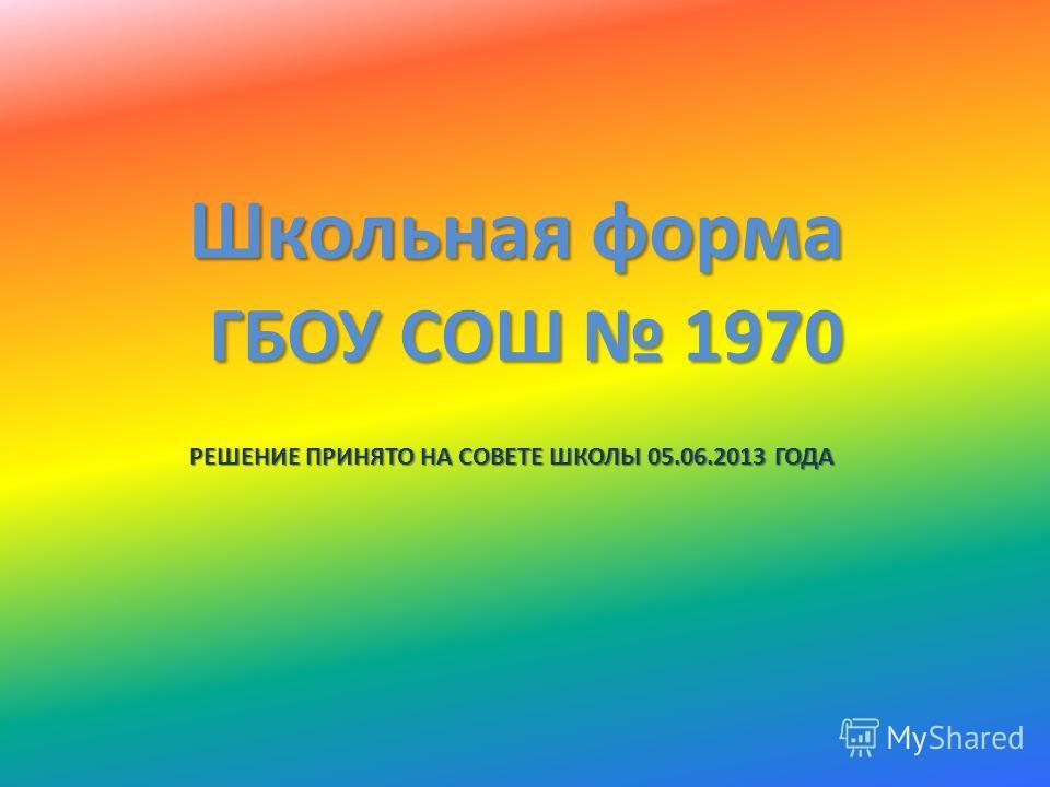 Школьная форма ГБОУ СОШ 1970 РЕШЕНИЕ ПРИНЯТО НА СОВЕТЕ ШКОЛЫ 05.06.2013 ГОДА