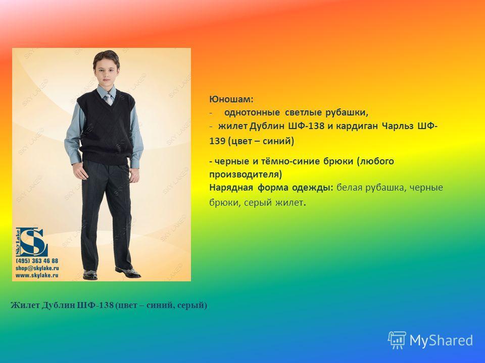 Жилет Дублин ШФ-138 (цвет – синий, серый) Юношам: -однотонные светлые рубашки, - жилет Дублин ШФ-138 и кардиган Чарльз ШФ- 139 (цвет – синий) - черные и тёмно-синие брюки (любого производителя) Нарядная форма одежды: белая рубашка, черные брюки, серы