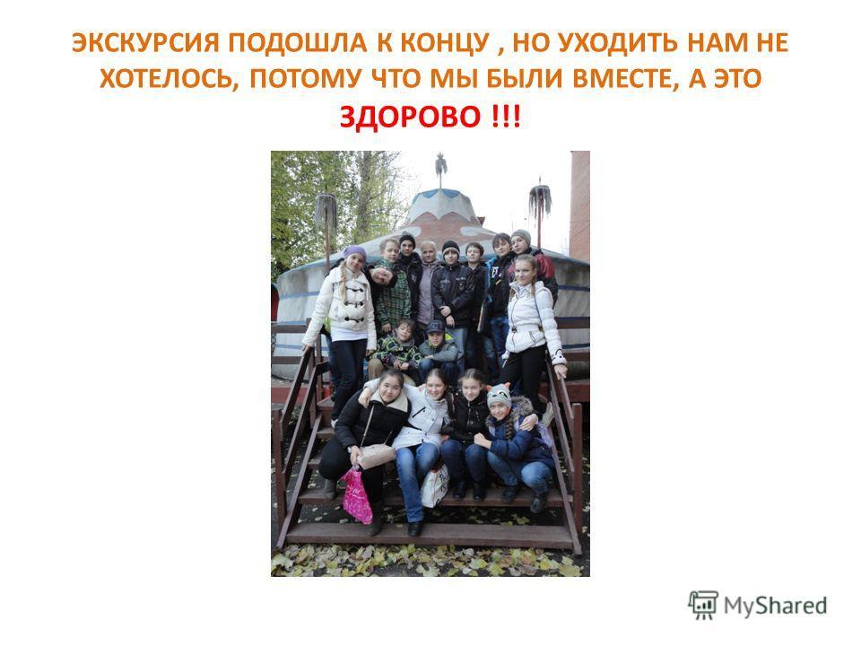 ЭКСКУРСИЯ ПОДОШЛА К КОНЦУ, НО УХОДИТЬ НАМ НЕ ХОТЕЛОСЬ, ПОТОМУ ЧТО МЫ БЫЛИ ВМЕСТЕ, А ЭТО ЗДОРОВО !!!