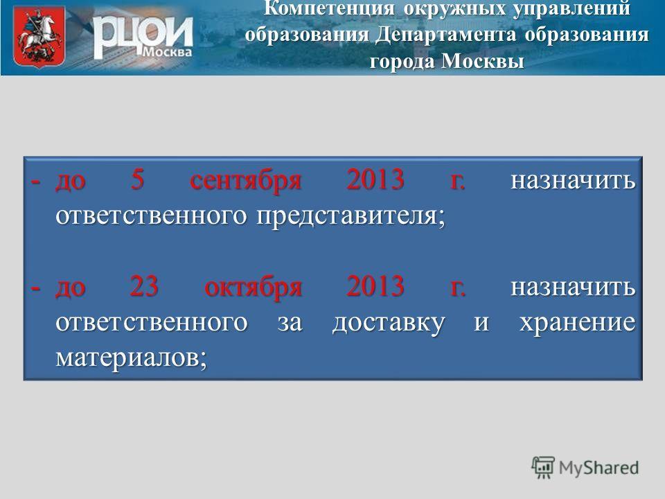 -до 5 сентября 2013 г. назначить ответственного представителя; -до 23 октября 2013 г. назначить ответственного за доставку и хранение материалов; Компетенция окружных управлений образования Департамента образования города Москвы