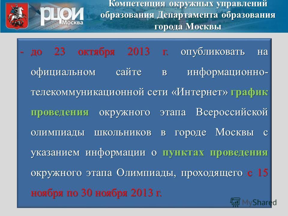 -до 23 октября 2013 г. опубликовать на официальном сайте в информационно- телекоммуникационной сети «Интернет» график проведения окружного этапа Всероссийской олимпиады школьников в городе Москвы с указанием информации о пунктах проведения окружного
