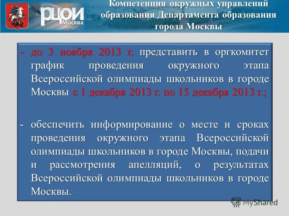 -до 3 ноября 2013 г. представить в оргкомитет график проведения окружного этапа Всероссийской олимпиады школьников в городе Москвы с 1 декабря 2013 г. по 15 декабря 2013 г.; -обеспечить информирование о месте и сроках проведения окружного этапа Всеро