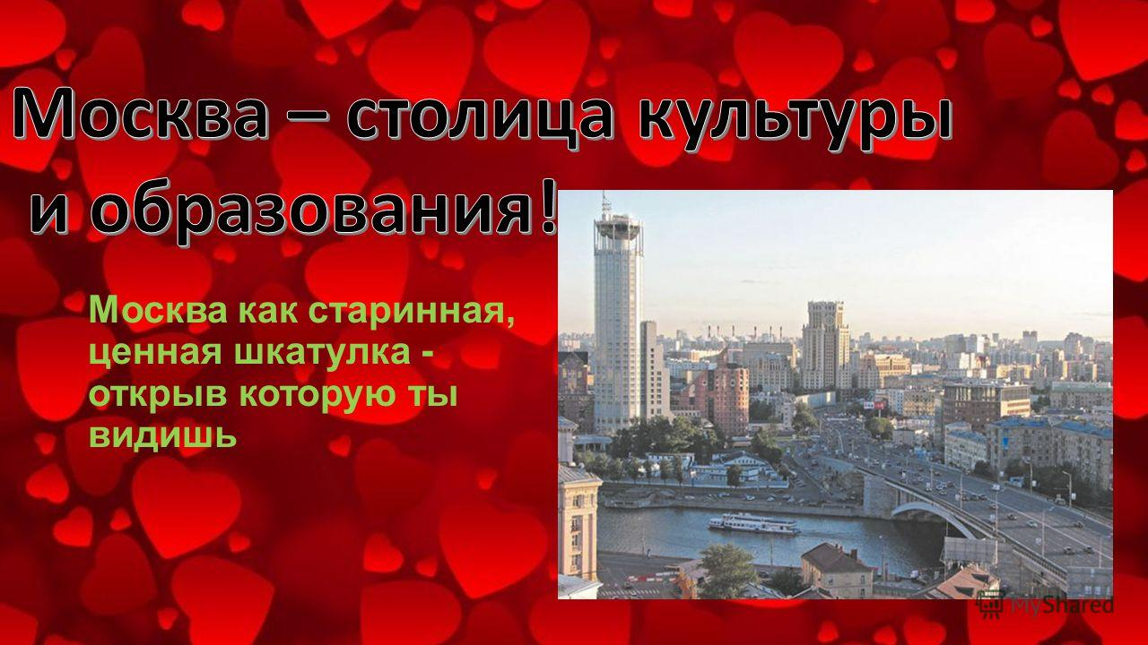 Москва как старинная, ценная шкатулка - открыв которую ты видишь