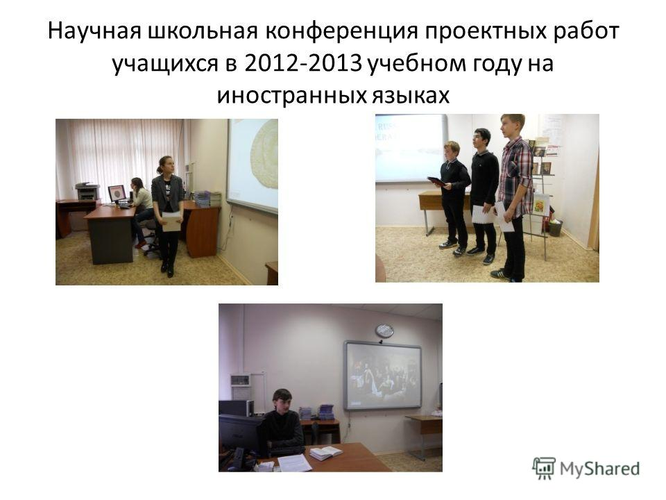 Научная школьная конференция проектных работ учащихся в 2012-2013 учебном году на иностранных языках