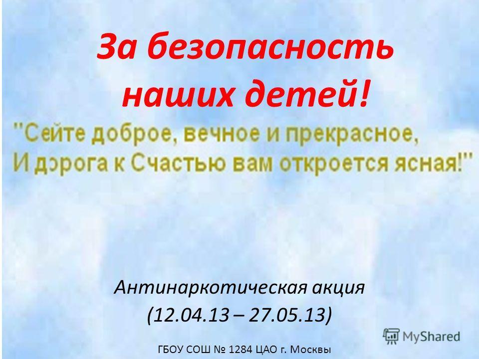 За безопасность наших детей! Антинаркотическая акция (12.04.13 – 27.05.13) ГБОУ СОШ 1284 ЦАО г. Москвы