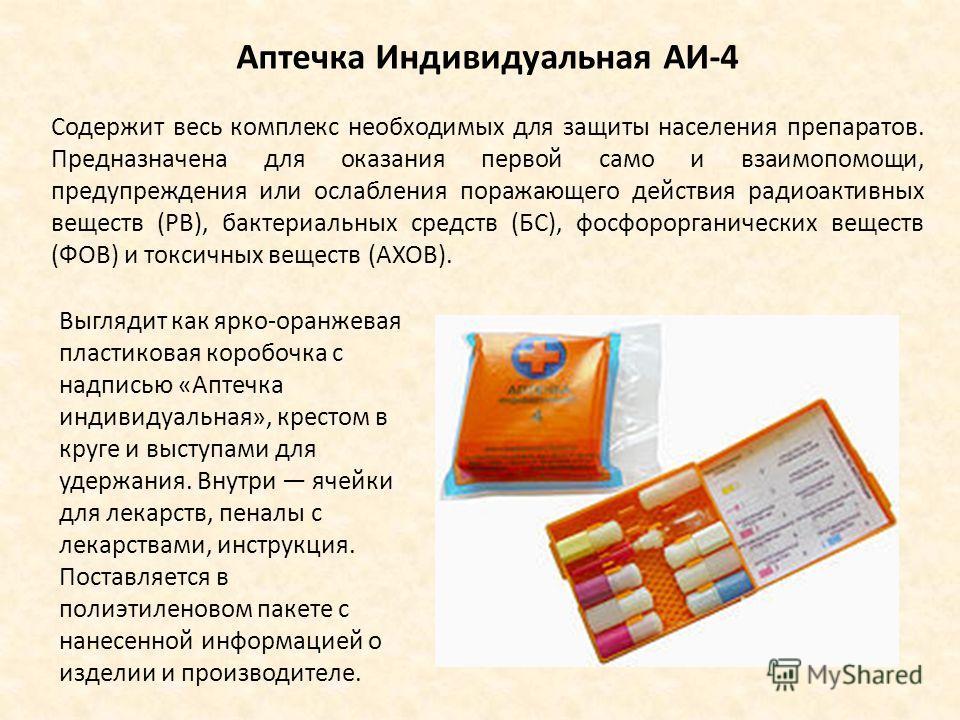 Аптечка Индивидуальная АИ-4 Содержит весь комплекс необходимых для защиты населения препаратов. Предназначена для оказания первой само и взаимопомощи, предупреждения или ослабления поражающего действия радиоактивных веществ (РВ), бактериальных средст