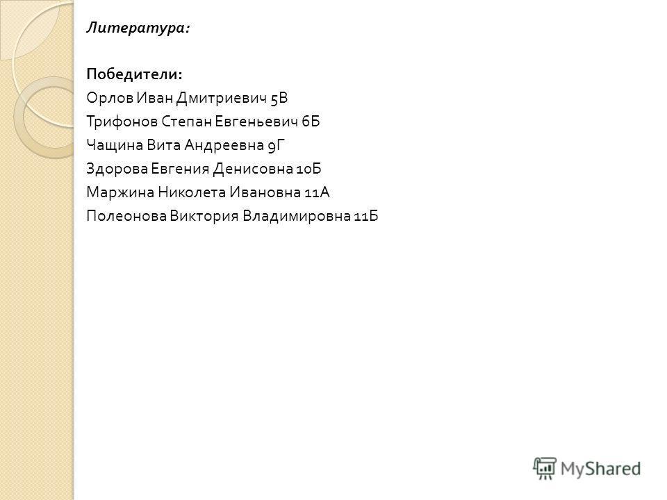 Литература : Победители : Орлов Иван Дмитриевич 5 В Трифонов Степан Евгеньевич 6 Б Чащина Вита Андреевна 9 Г Здорова Евгения Денисовна 10 Б Маржина Николета Ивановна 11 А Полеонова Виктория Владимировна 11 Б