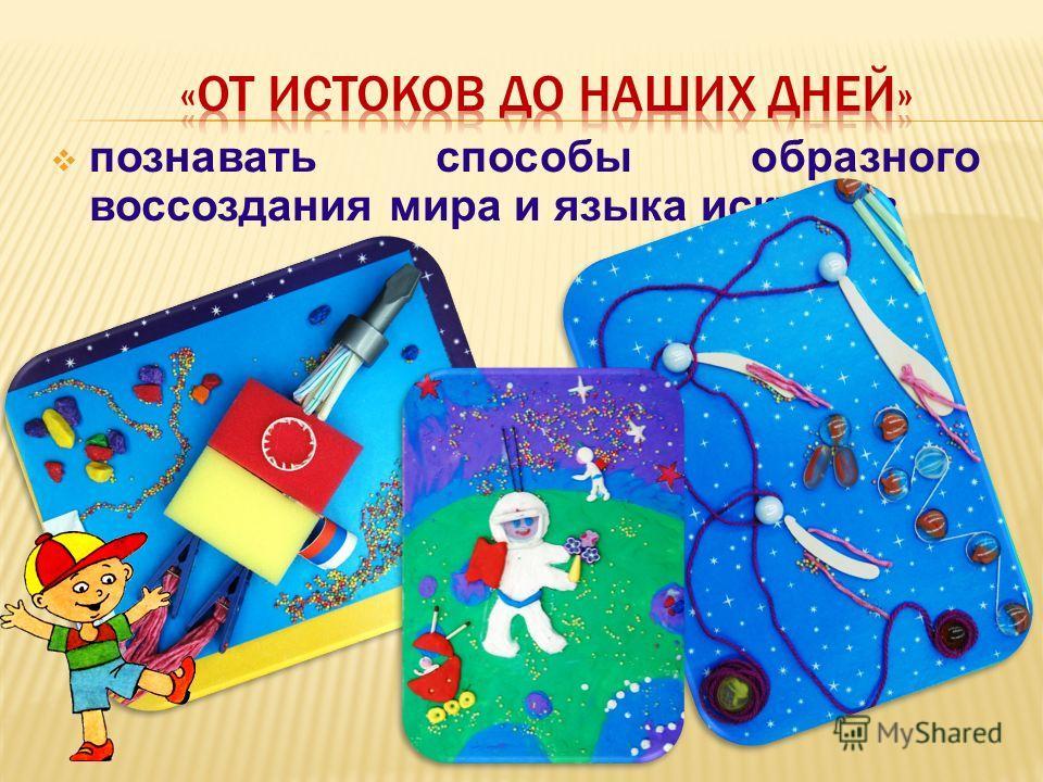 познавать способы образного воссоздания мира и языка искусств