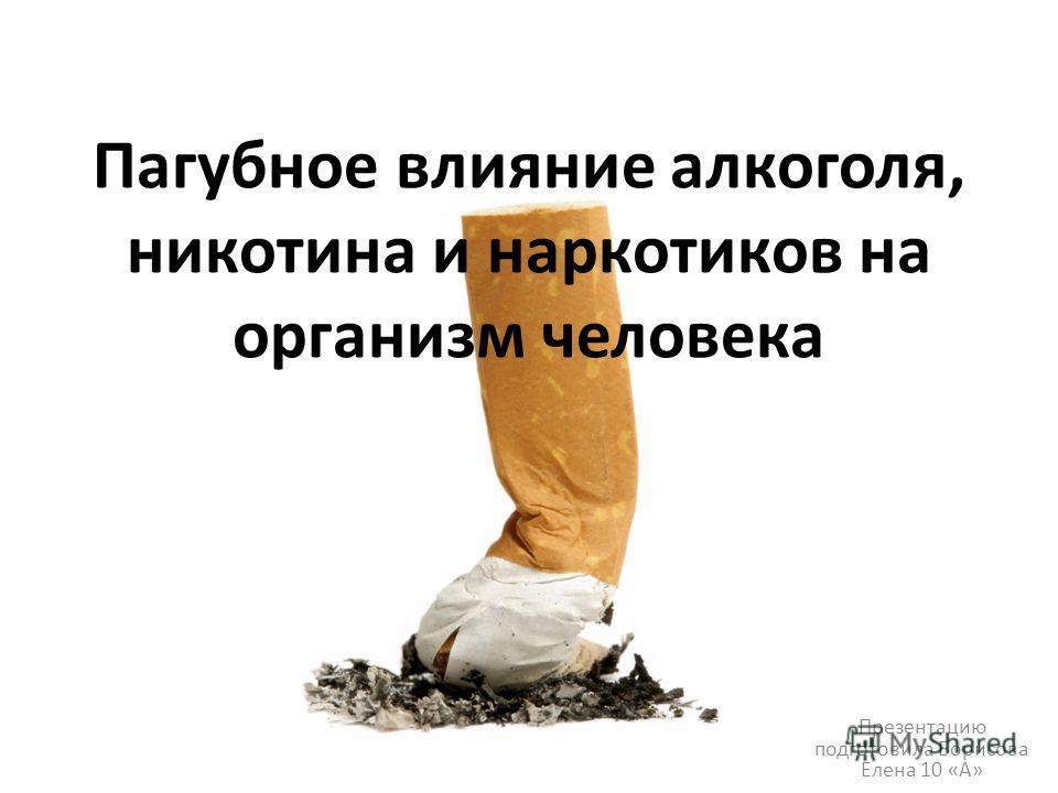 Пагубное влияние алкоголя, никотина и наркотиков на организм человека Презентацию подготовила Борисова Елена 10 «А»