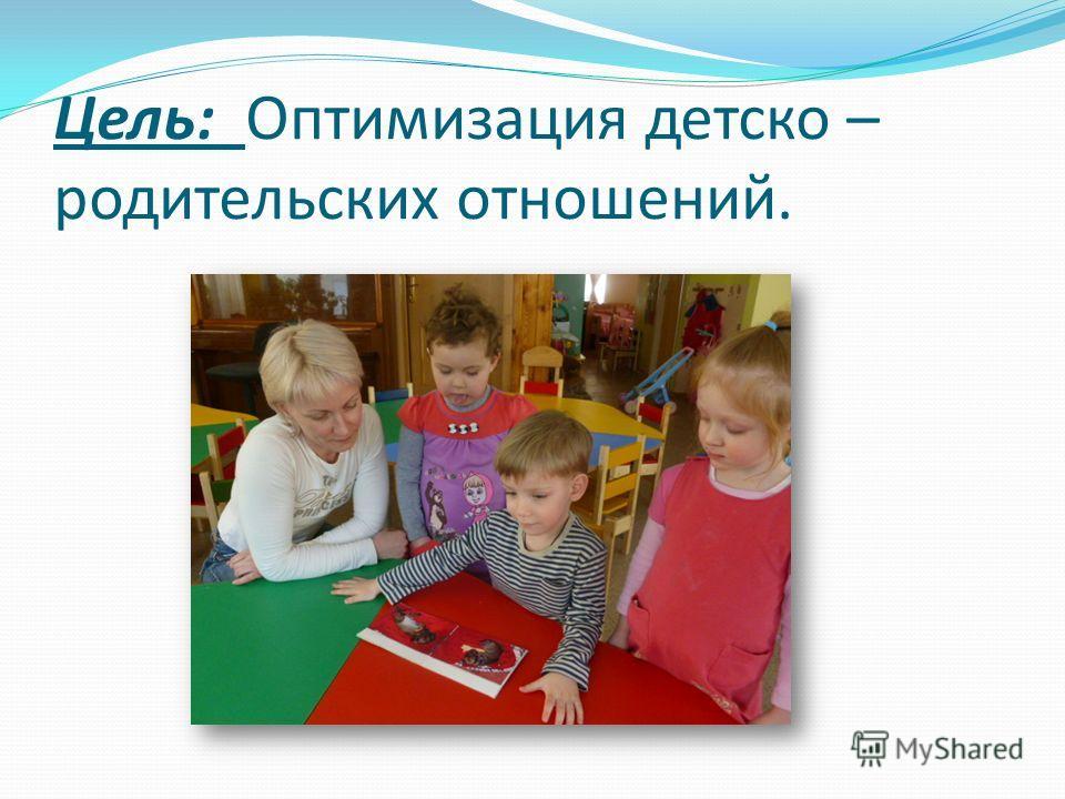 Цель: Оптимизация детско – родительских отношений.