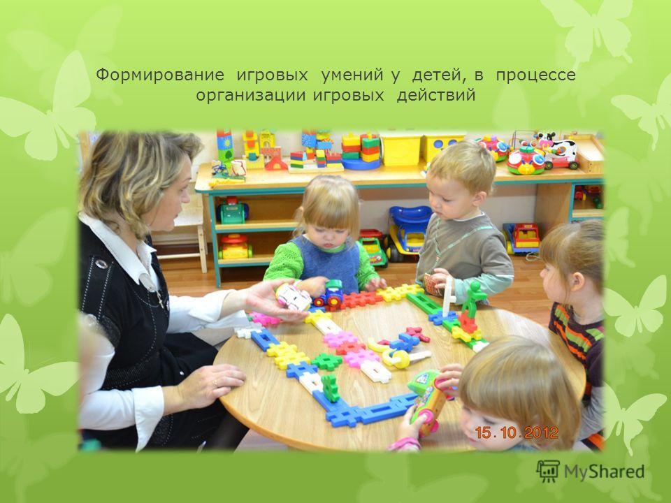 Формирование игровых умений у детей, в процессе организации игровых действий