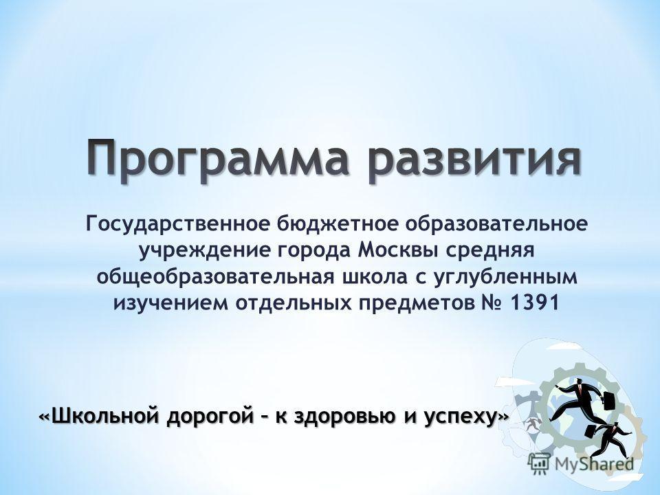 Государственное бюджетное образовательное учреждение города Москвы средняя общеобразовательная школа с углубленным изучением отдельных предметов 1391 «Школьной дорогой – к здоровью и успеху»