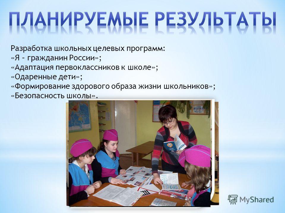 Разработка школьных целевых программ: «Я – гражданин России»; «Адаптация первоклассников к школе»; «Одаренные дети»; «Формирование здорового образа жизни школьников»; «Безопасность школы».