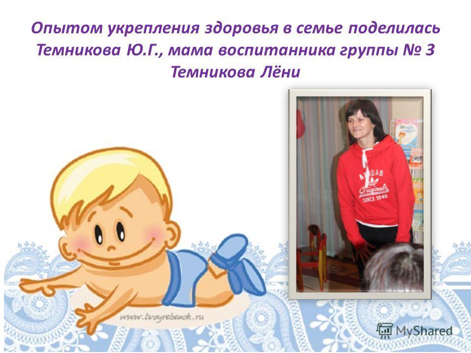 Опытом укрепления здоровья в семье поделилась Темникова Ю.Г., мама воспитанника группы 3 Темникова Лёни