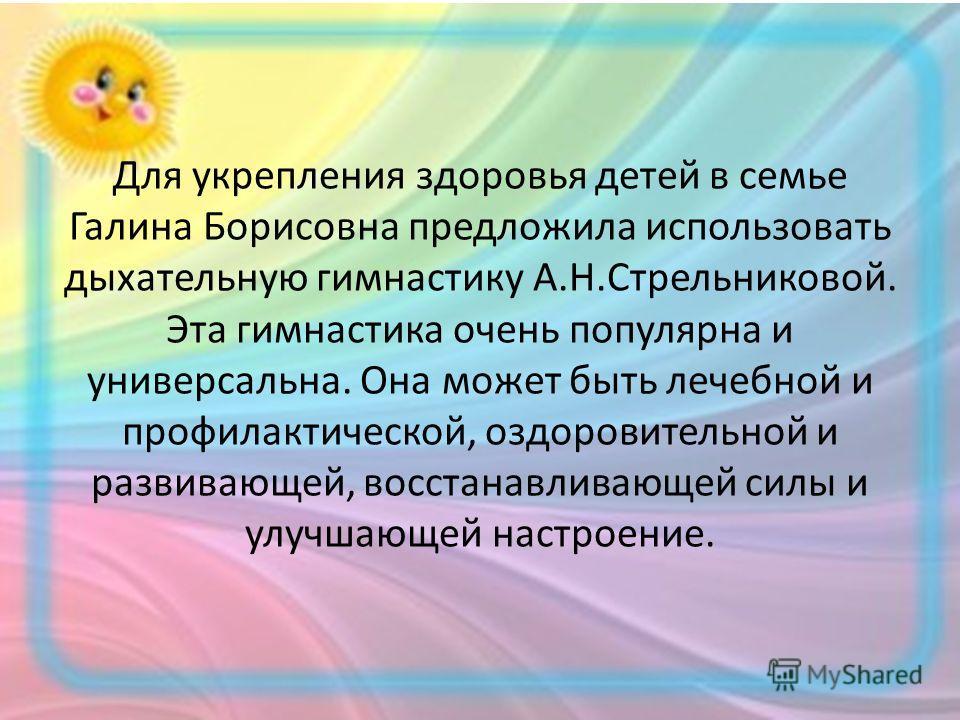 Для укрепления здоровья детей в семье Галина Борисовна предложила использовать дыхательную гимнастику А.Н.Стрельниковой. Эта гимнастика очень популярна и универсальна. Она может быть лечебной и профилактической, оздоровительной и развивающей, восстан