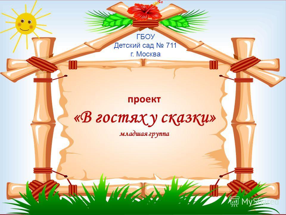 проект «В гостях у сказки» младшая группа ГБОУ Детский сад 711 г. Москва