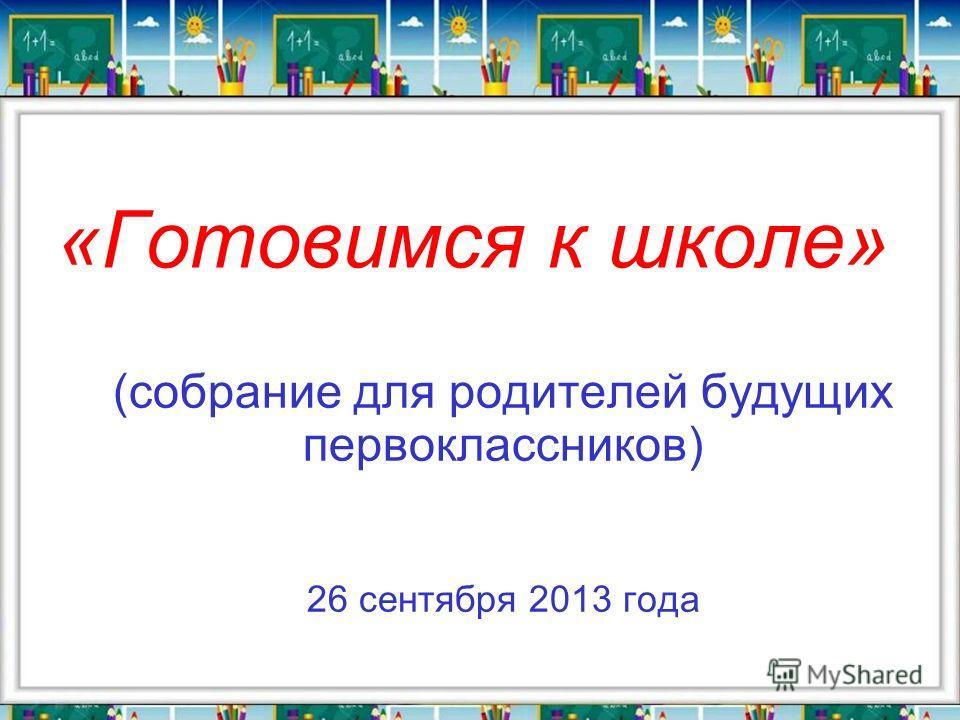 (собрание для родителей будущих первоклассников) 26 сентября 2013 года «Готовимся к школе»