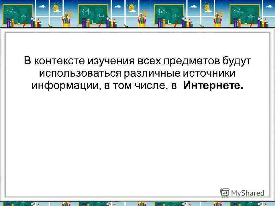 В контексте изучения всех предметов будут использоваться различные источники информации, в том числе, в Интернете.