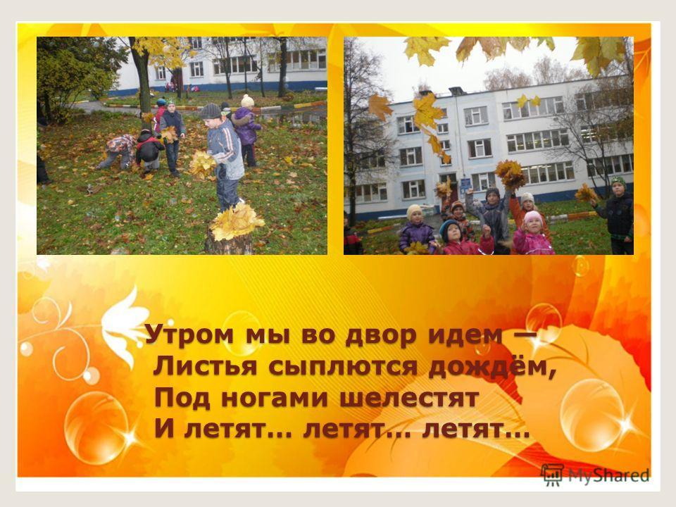 Утром мы во двор идем Листья сыплются дождём, Под ногами шелестят И летят… летят… летят…