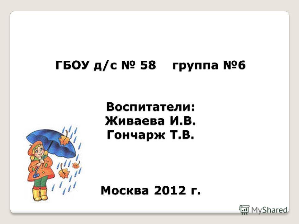 ГБОУ д/с 58 группа 6 Воспитатели: Живаева И.В. Гончарж Т.В. Москва 2012 г.