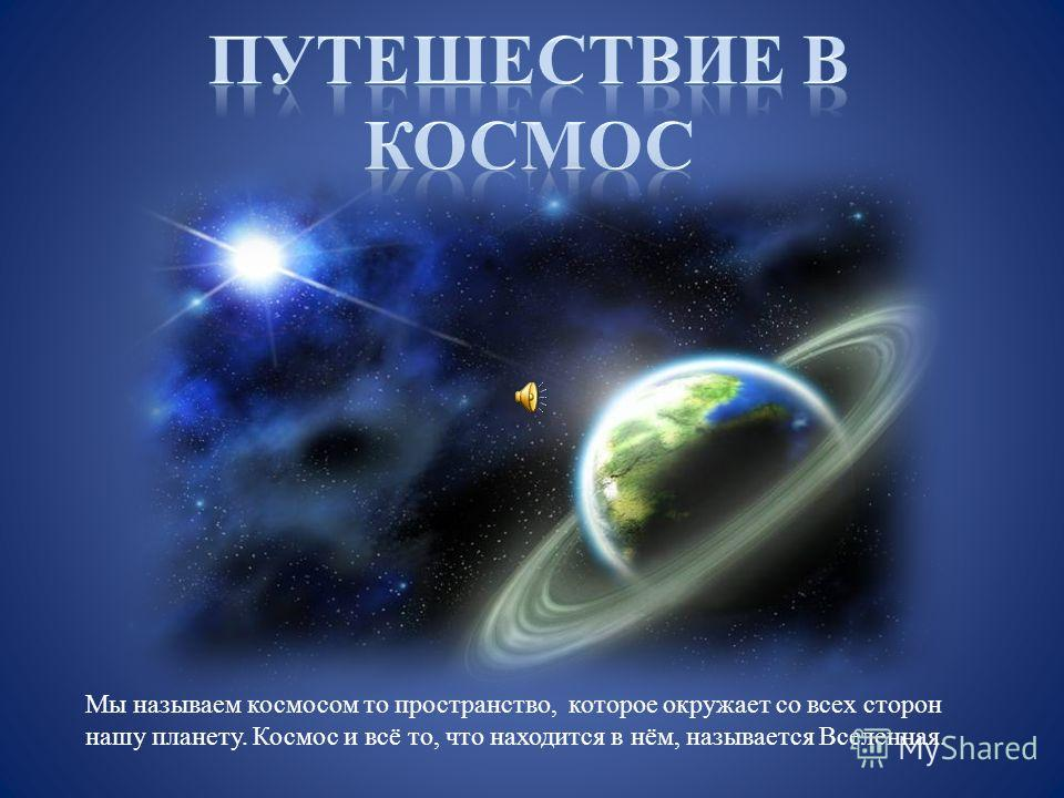 Мы называем космосом то пространство, которое окружает со всех сторон нашу планету. Космос и всё то, что находится в нём, называется Вселенная.
