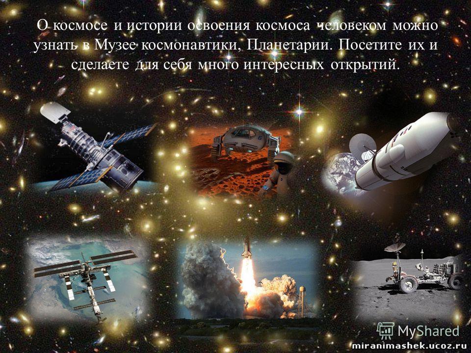 О космосе и истории освоения космоса человеком можно узнать в Музее космонавтики, Планетарии. Посетите их и сделаете для себя много интересных открытий.