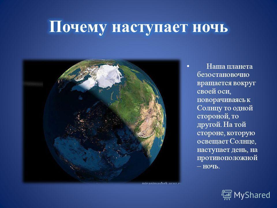 Наша планета безостановочно вращается вокруг своей оси, поворачиваясь к Солнцу то одной стороной, то другой. На той стороне, которую освещает Солнце, наступает день, на противоположной – ночь.