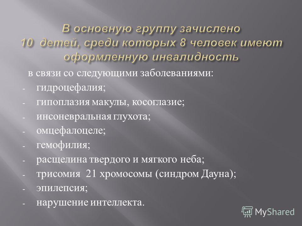 в связи со следующими заболеваниями: - гидроцефалия; - гипоплазия макулы, косоглазие; - инсоневральная глухота; - омцефалоцеле; - гемофилия; - расщелина твердого и мягкого неба; - трисомия 21 хромосомы (синдром Дауна); - эпилепсия; - нарушение интелл