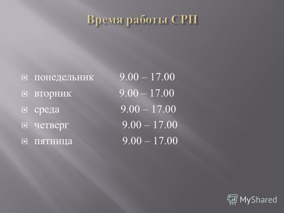 понедельник 9.00 – 17.00 вторник 9.00 – 17.00 среда 9.00 – 17.00 четверг 9.00 – 17.00 пятница 9.00 – 17.00