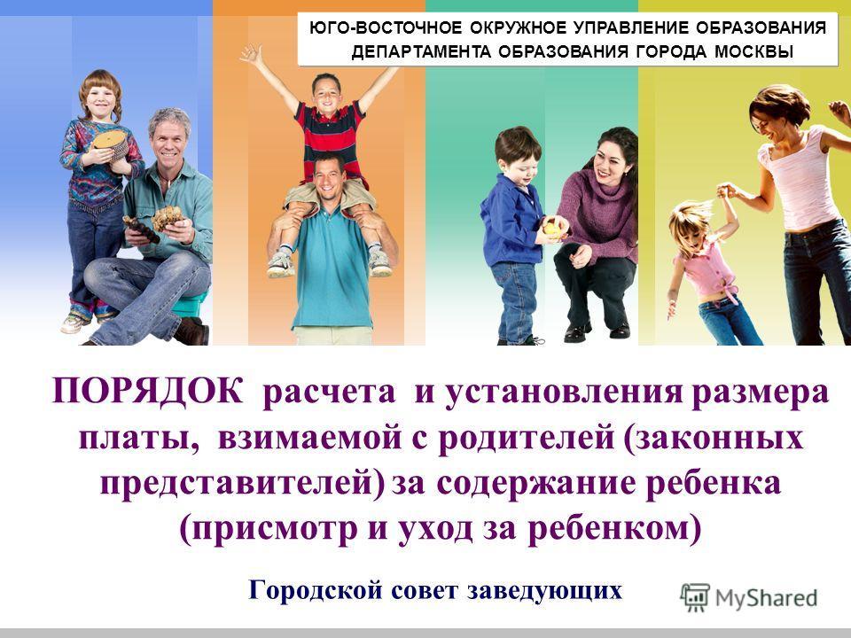 L/O/G/O ПОРЯДОК расчета и установления размера платы, взимаемой с родителей (законных представителей) за содержание ребенка (присмотр и уход за ребенком) Городской совет заведующих ЮГО-ВОСТОЧНОЕ ОКРУЖНОЕ УПРАВЛЕНИЕ ОБРАЗОВАНИЯ ДЕПАРТАМЕНТА ОБРАЗОВАНИ