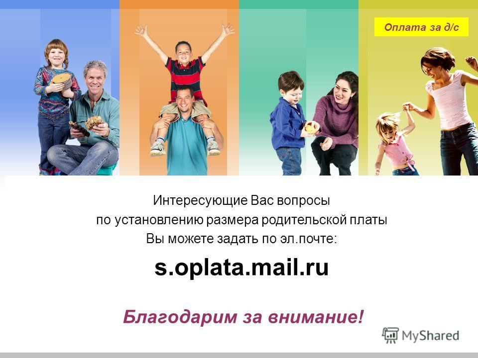 L/O/G/O Благодарим за внимание! Интересующие Вас вопросы по установлению размера родительской платы Вы можете задать по эл.почте: s.oplata.mail.ru Оплата за д/с