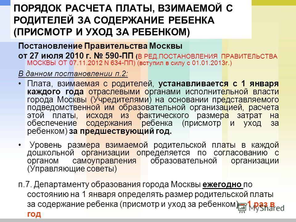 ПОРЯДОК РАСЧЕТА ПЛАТЫ, ВЗИМАЕМОЙ С РОДИТЕЛЕЙ ЗА СОДЕРЖАНИЕ РЕБЕНКА (ПРИСМОТР И УХОД ЗА РЕБЕНКОМ) Постановление Правительства Москвы от 27 июля 2010 г. 590-ПП (В РЕД.ПОСТАНОВЛЕНИЯ ПРАВИТЕЛЬСТВА МОСКВЫ ОТ 07.11.2012 N 634-ПП) (вступил в силу с 01.01.20